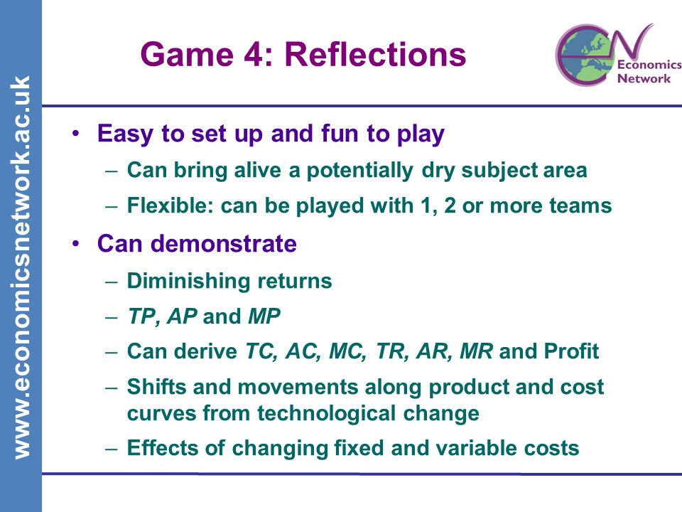 www.economicsnetwork.ac.uk Game 4: Reflections Easy to set up and fun to play –Can bring alive a potentially dry subject area –Flexible: can be played with 1, 2 or more teams Can demonstrate –Diminishing returns –TP, AP and MP –Can derive TC, AC, MC, TR, AR, MR and Profit –Shifts and movements along product and cost curves from technological change –Effects of changing fixed and variable costs