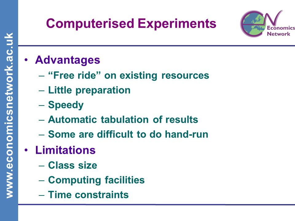 www.economicsnetwork.ac.uk Computerised Experiments Advantages –Free ride on existing resources –Little preparation –Speedy –Automatic tabulation of results –Some are difficult to do hand-run Limitations –Class size –Computing facilities –Time constraints
