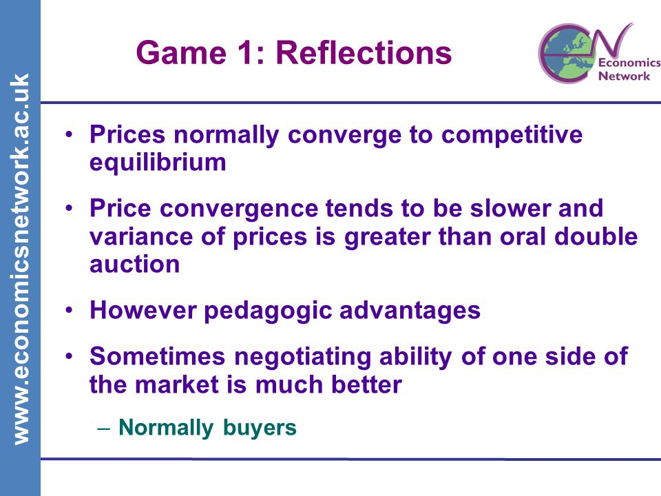 www.economicsnetwork.ac.uk Game 1: Reflections Prices normally converge to competitive equilibrium Price convergence tends to be slower and variance of prices is greater than oral double auction However pedagogic advantages Sometimes negotiating ability of one side of the market is much better –Normally buyers
