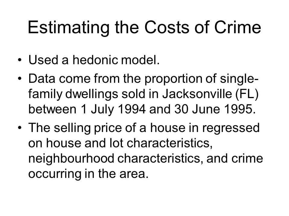 Estimating the Costs of Crime Used a hedonic model. Data come from the proportion of single- family dwellings sold in Jacksonville (FL) between 1 July
