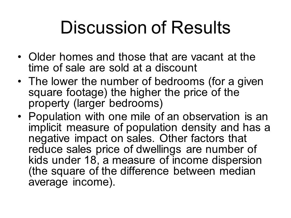 Discussion of Results Older homes and those that are vacant at the time of sale are sold at a discount The lower the number of bedrooms (for a given square footage) the higher the price of the property (larger bedrooms) Population with one mile of an observation is an implicit measure of population density and has a negative impact on sales.