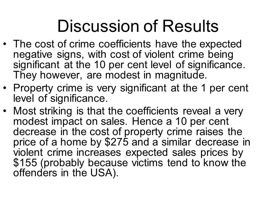Discussion of Results The cost of crime coefficients have the expected negative signs, with cost of violent crime being significant at the 10 per cent