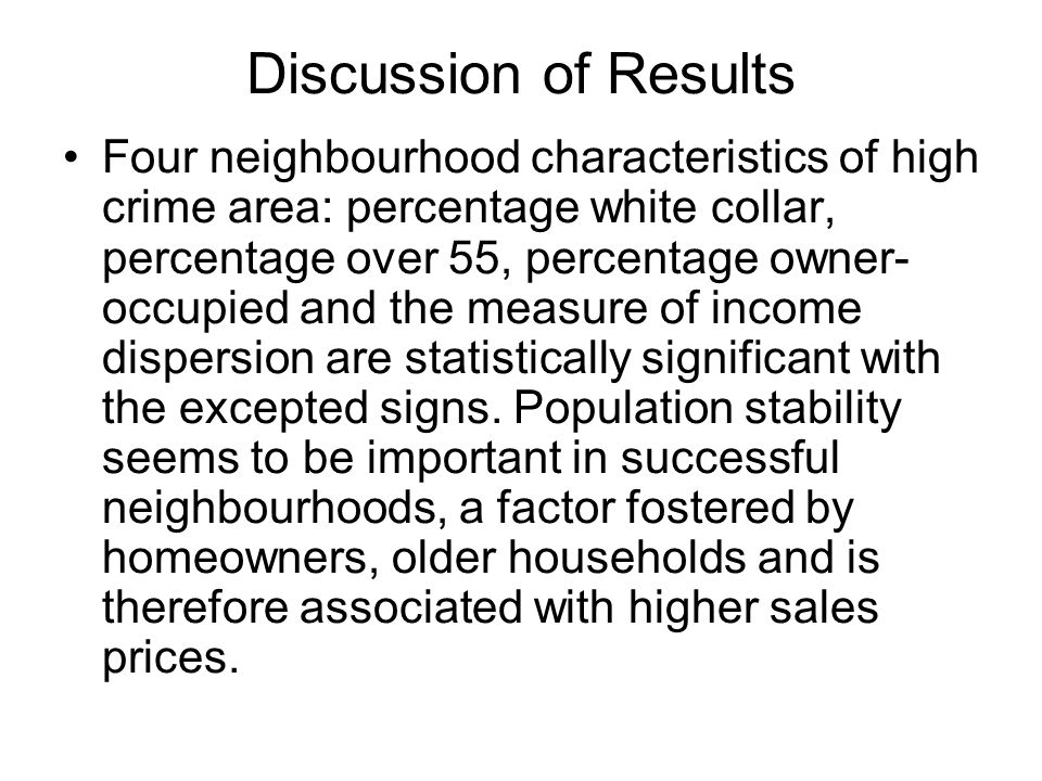Discussion of Results Four neighbourhood characteristics of high crime area: percentage white collar, percentage over 55, percentage owner- occupied a
