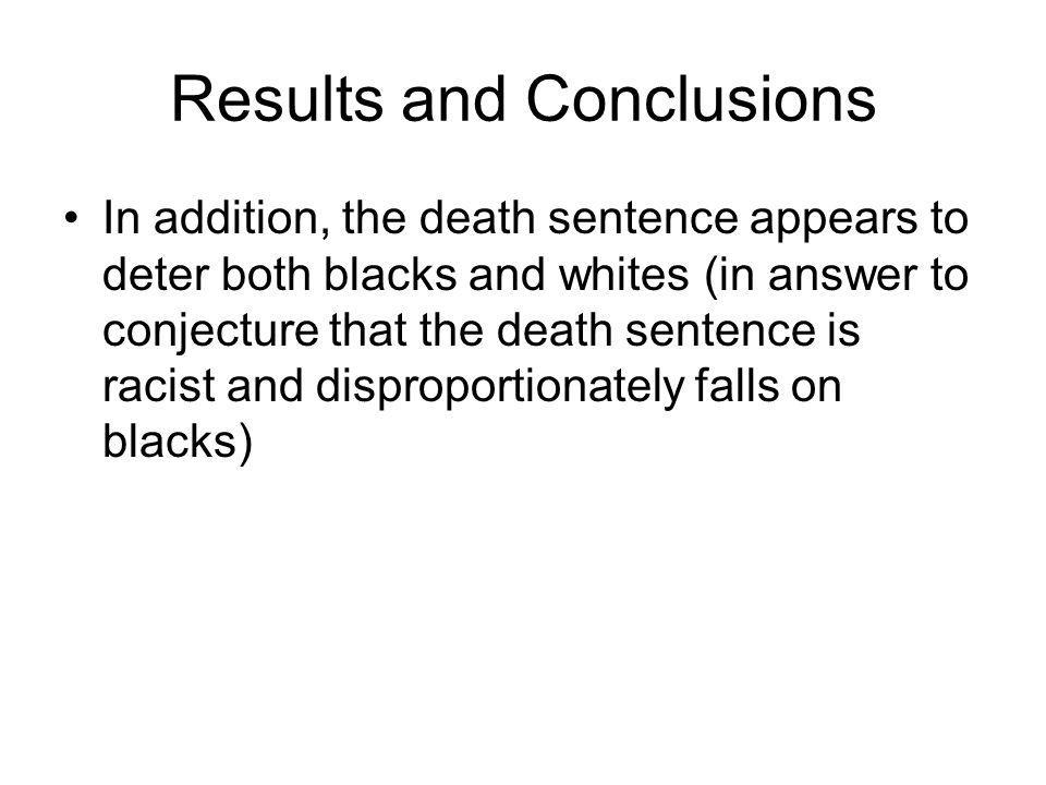Results and Conclusions In addition, the death sentence appears to deter both blacks and whites (in answer to conjecture that the death sentence is racist and disproportionately falls on blacks)
