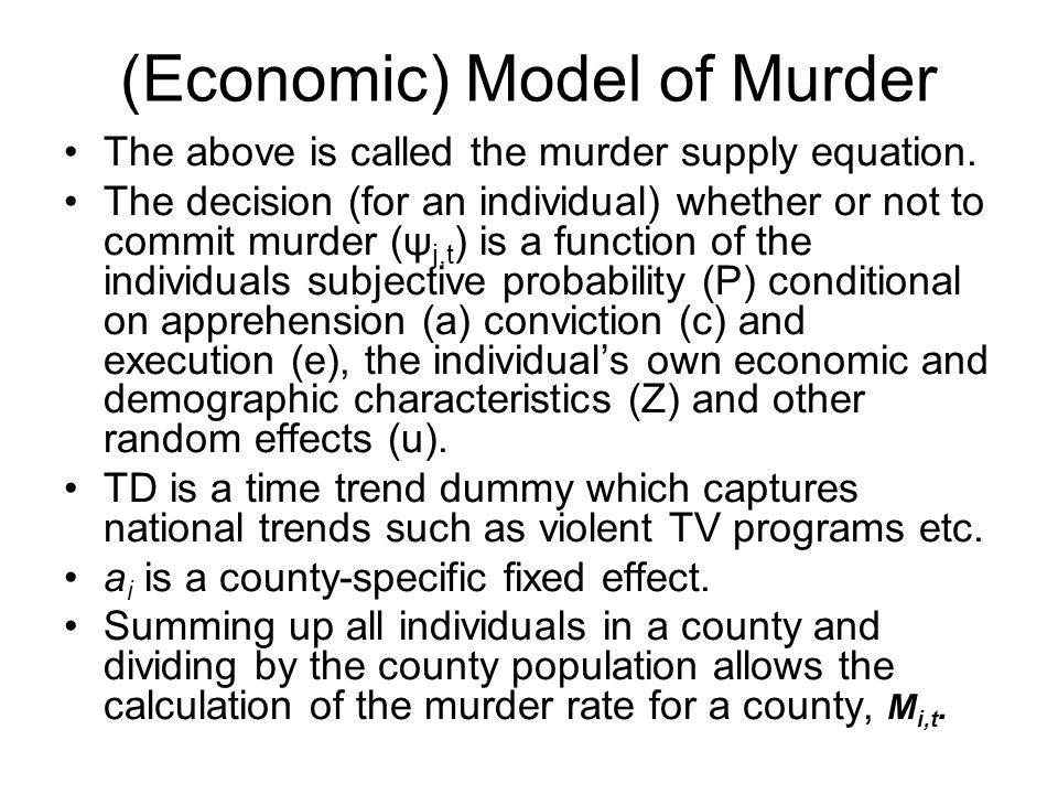 (Economic) Model of Murder Added to the murder supply equation will be three expenditure models for the law enforcement agencies: police, judicial-legal and prisons Pa i,t =φ 1,t +φ 2 M i,t + φ 3 PE i,t + φ 4 TD t +ζ i,t Pc|a i,t =φ 1,t +φ 2 M i,t + φ 3 JE i,t + φ 4 PI i,t + φ 5 PA i,t +φ 6 TD t +ζ i,t Pe|a i,t =φ 1,t +φ 2 M i,t + φ 3 JE i,t + φ 4 PI i,t + φ 5 TD t +ζ i,t JE is expenditure on judicial and legal system, PE is the police payroll and PI is peer influence such as a Republican candidates percentage of state- wide votes whil TD is the same as in the murder supply model.