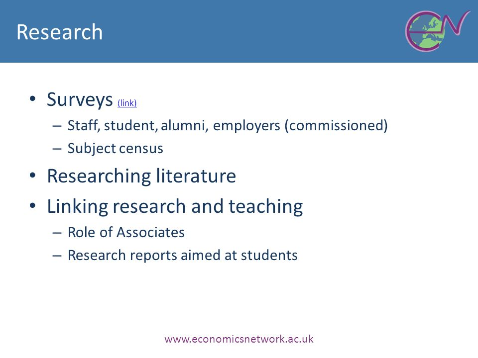 Research Surveys (link) (link) – Staff, student, alumni, employers (commissioned) – Subject census Researching literature Linking research and teaching – Role of Associates – Research reports aimed at students