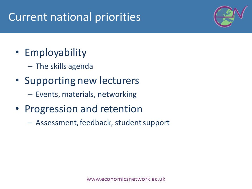 Current national priorities Employability – The skills agenda Supporting new lecturers – Events, materials, networking Progression and retention – Assessment, feedback, student support www.economicsnetwork.ac.uk
