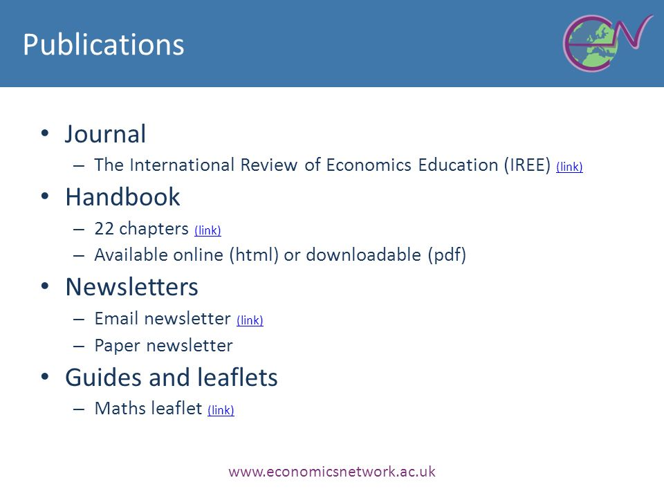 Publications Journal – The International Review of Economics Education (IREE) (link) (link) Handbook – 22 chapters (link) (link) – Available online (html) or downloadable (pdf) Newsletters –  newsletter (link) (link) – Paper newsletter Guides and leaflets – Maths leaflet (link) (link)