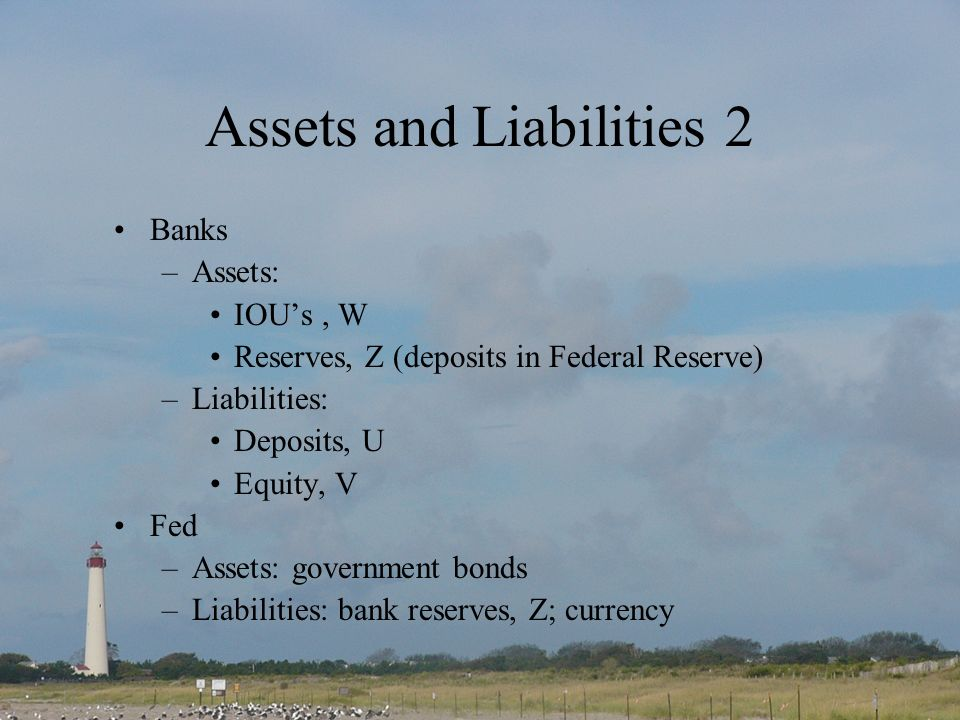 Assets and Liabilities 2 Banks –Assets: IOUs, W Reserves, Z (deposits in Federal Reserve) –Liabilities: Deposits, U Equity, V Fed –Assets: government bonds –Liabilities: bank reserves, Z; currency