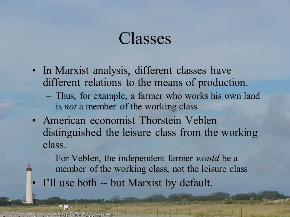Classes In Marxist analysis, different classes have different relations to the means of production.
