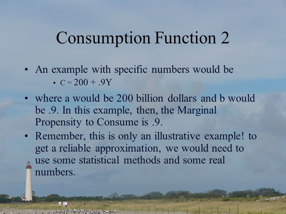 Consumption Function 2 An example with specific numbers would be C = 200 +.9Y where a would be 200 billion dollars and b would be.9.