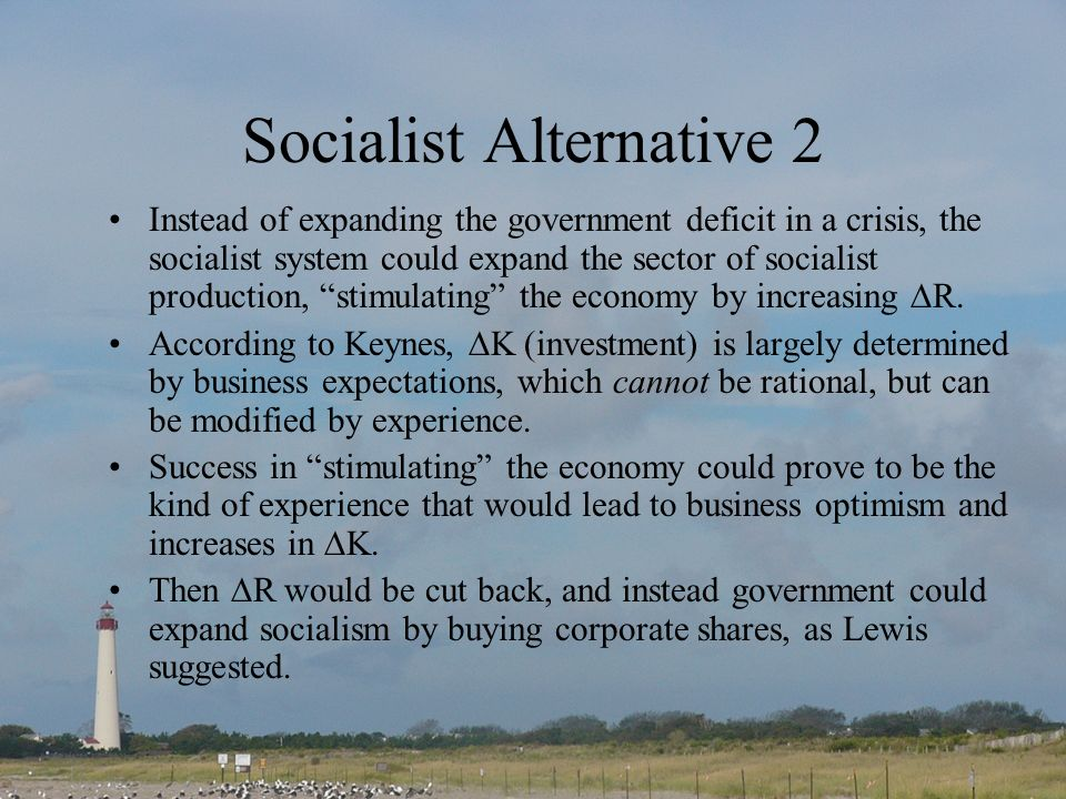 Socialist Alternative 2 Instead of expanding the government deficit in a crisis, the socialist system could expand the sector of socialist production, stimulating the economy by increasing R.
