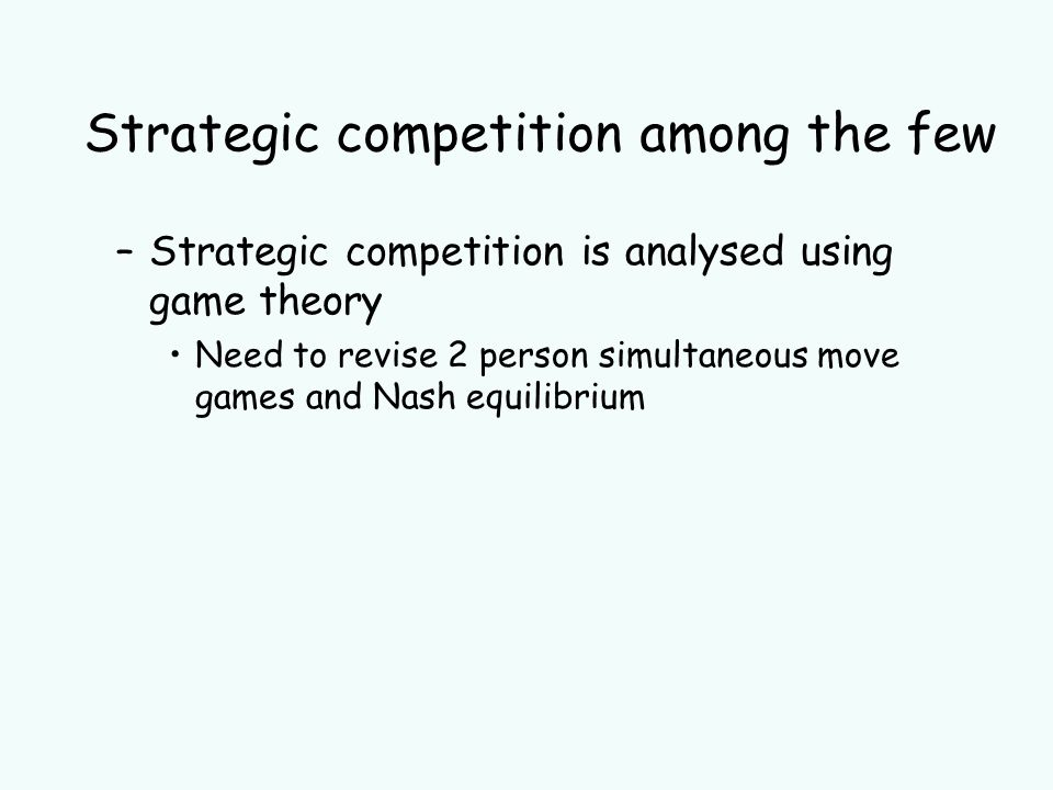 Strategic competition among the few –Strategic competition is analysed using game theory Need to revise 2 person simultaneous move games and Nash equilibrium