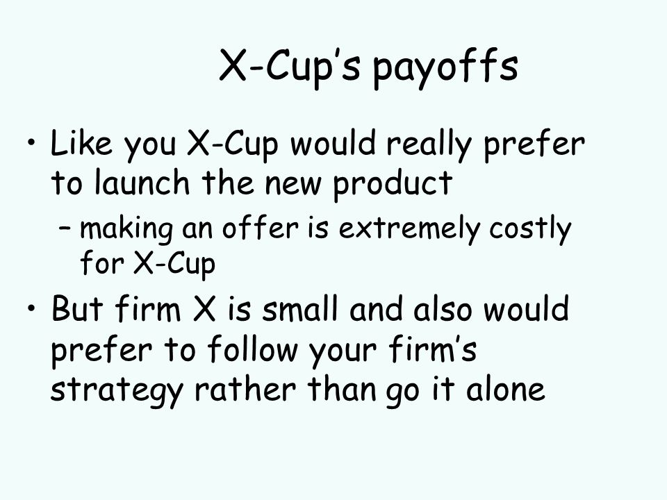 X-Cups payoffs Like you X-Cup would really prefer to launch the new product –making an offer is extremely costly for X-Cup But firm X is small and also would prefer to follow your firms strategy rather than go it alone
