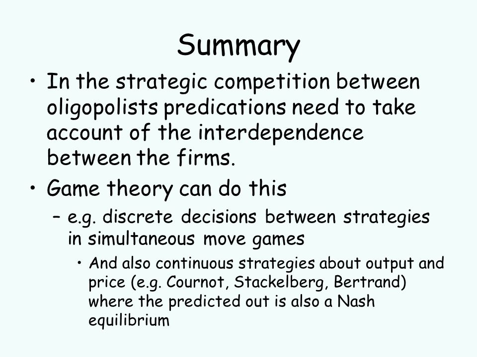 Summary In the strategic competition between oligopolists predications need to take account of the interdependence between the firms.