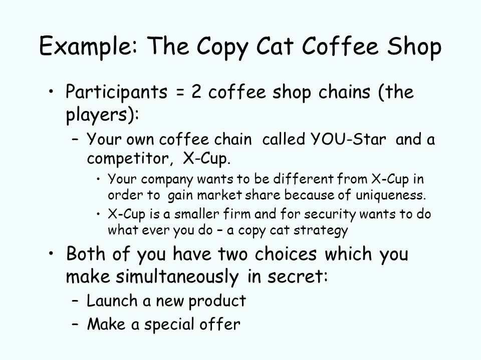 Participants = 2 coffee shop chains (the players): –Your own coffee chain called YOU-Star and a competitor, X-Cup.