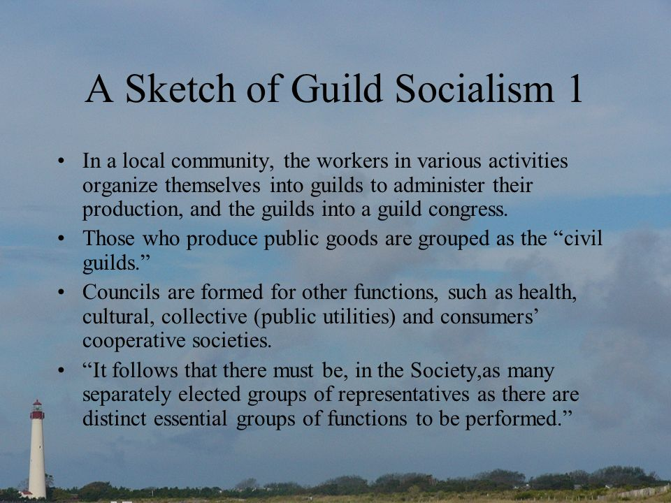 A Sketch of Guild Socialism 1 In a local community, the workers in various activities organize themselves into guilds to administer their production, and the guilds into a guild congress.