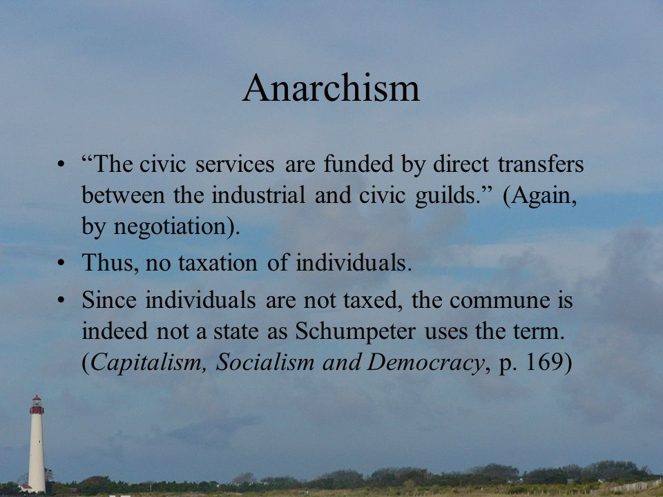 Anarchism The civic services are funded by direct transfers between the industrial and civic guilds. (Again, by negotiation). Thus, no taxation of ind