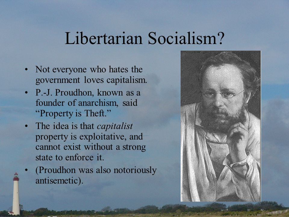 Libertarian Socialism? Not everyone who hates the government loves capitalism. P.-J. Proudhon, known as a founder of anarchism, said Property is Theft
