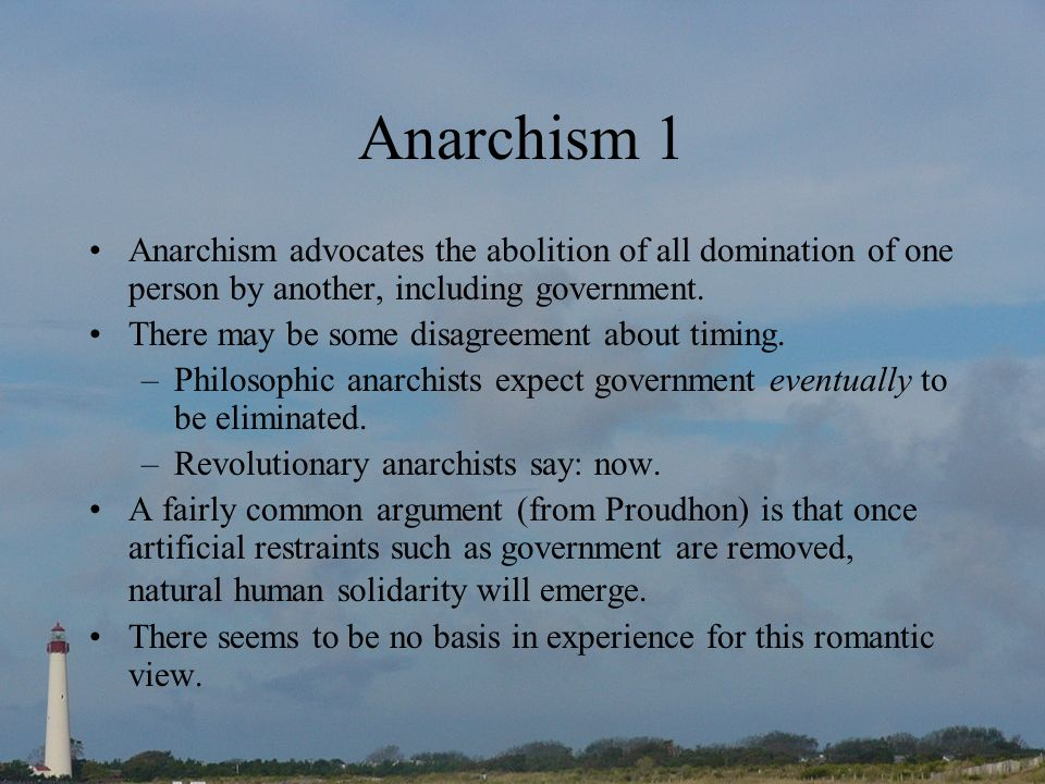 Anarchism 1 Anarchism advocates the abolition of all domination of one person by another, including government. There may be some disagreement about t