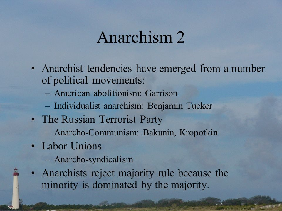 Anarchism 2 Anarchist tendencies have emerged from a number of political movements: –American abolitionism: Garrison –Individualist anarchism: Benjamin Tucker The Russian Terrorist Party –Anarcho-Communism: Bakunin, Kropotkin Labor Unions –Anarcho-syndicalism Anarchists reject majority rule because the minority is dominated by the majority.