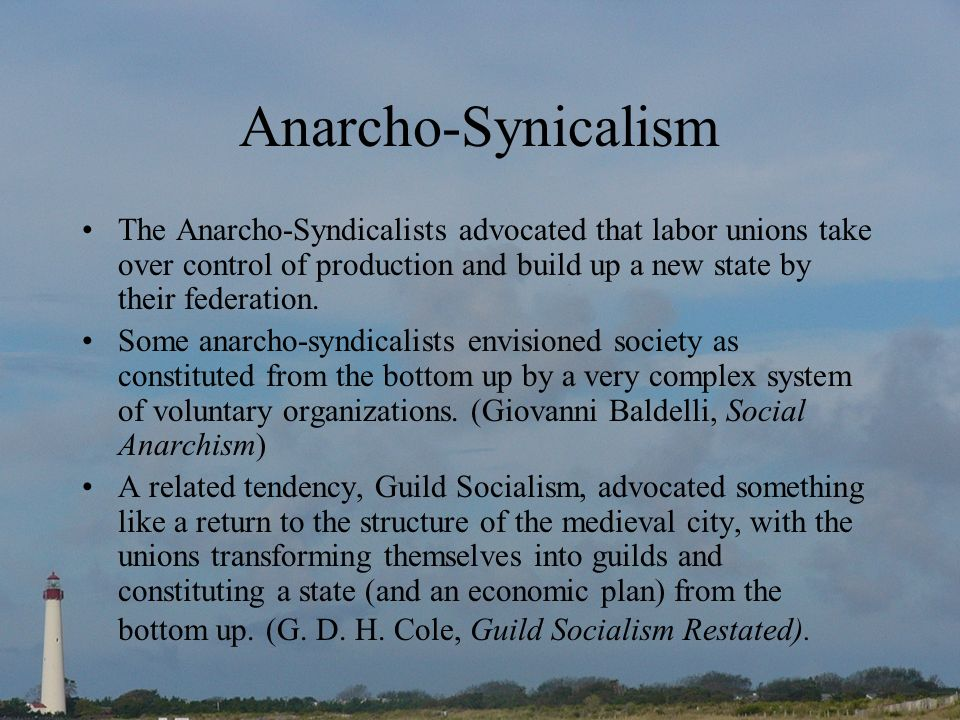 Anarcho-Synicalism The Anarcho-Syndicalists advocated that labor unions take over control of production and build up a new state by their federation.