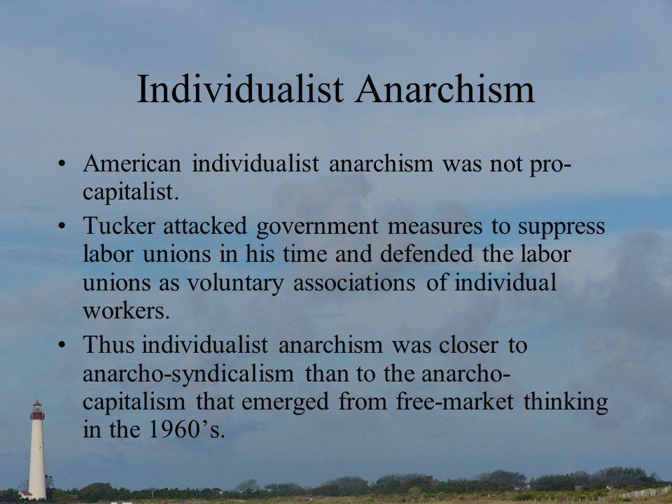 Individualist Anarchism American individualist anarchism was not pro- capitalist. Tucker attacked government measures to suppress labor unions in his