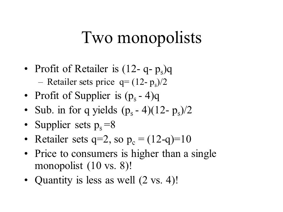 Two monopolists Profit of Retailer is (12- q- p s )q –Retailer sets price q= (12- p s )/2 Profit of Supplier is (p s - 4)q Sub. in for q yields (p s -