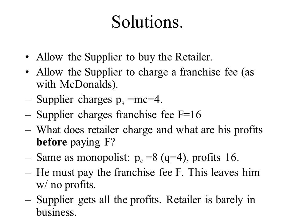 Solutions. Allow the Supplier to buy the Retailer. Allow the Supplier to charge a franchise fee (as with McDonalds). –Supplier charges p s =mc=4. –Sup