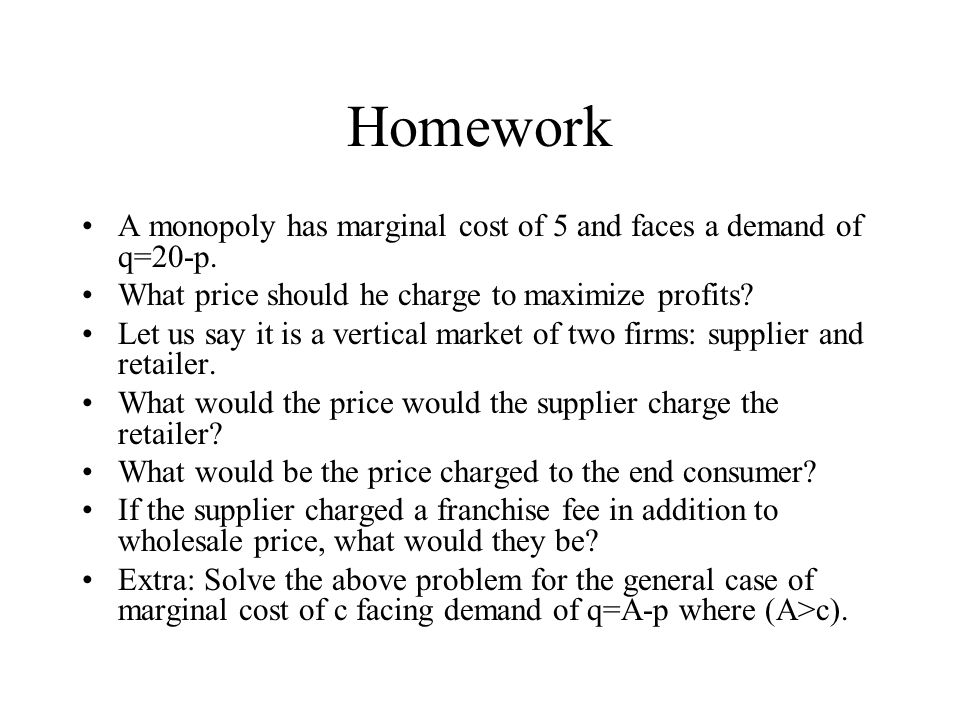 Homework A monopoly has marginal cost of 5 and faces a demand of q=20-p. What price should he charge to maximize profits? Let us say it is a vertical