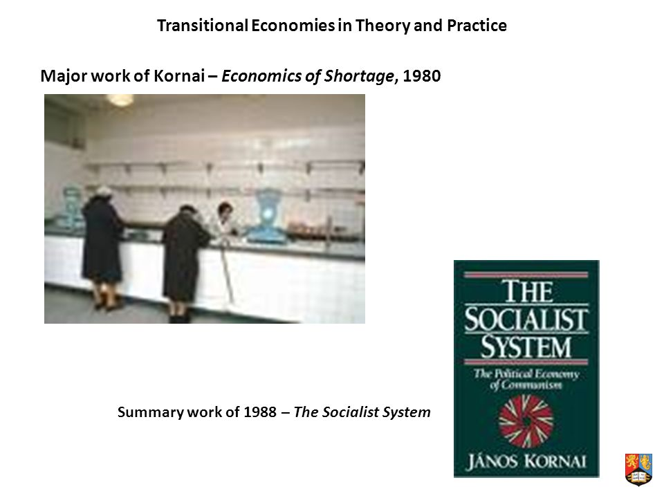 Transitional Economies in Theory and Practice Major work of Kornai – Economics of Shortage, 1980 Summary work of 1988 – The Socialist System
