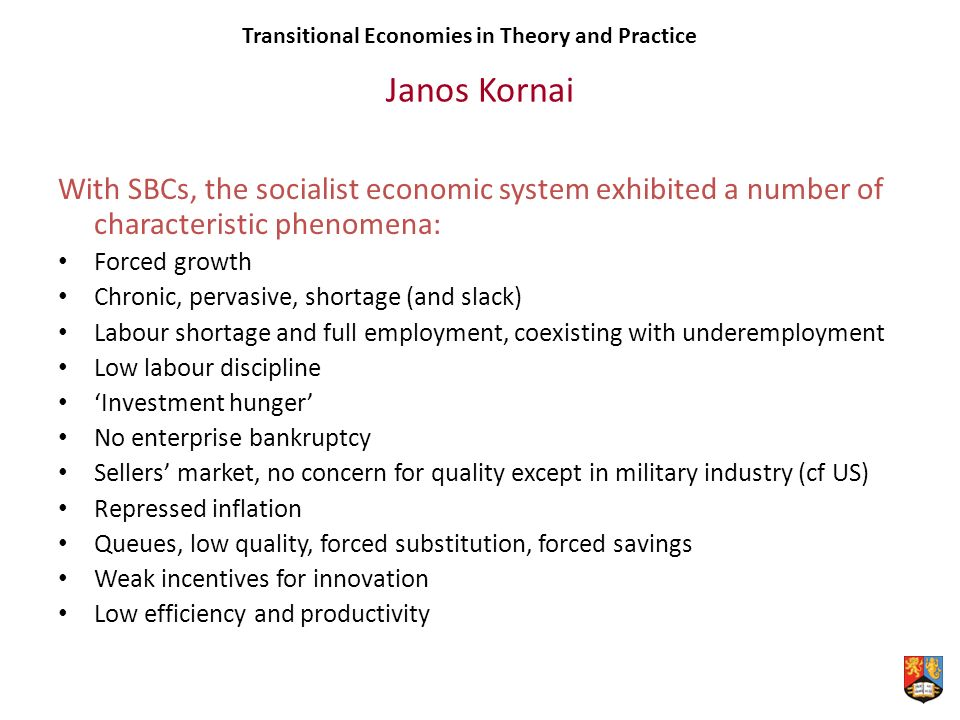 Janos Kornai With SBCs, the socialist economic system exhibited a number of characteristic phenomena: Forced growth Chronic, pervasive, shortage (and slack) Labour shortage and full employment, coexisting with underemployment Low labour discipline Investment hunger No enterprise bankruptcy Sellers market, no concern for quality except in military industry (cf US) Repressed inflation Queues, low quality, forced substitution, forced savings Weak incentives for innovation Low efficiency and productivity Transitional Economies in Theory and Practice