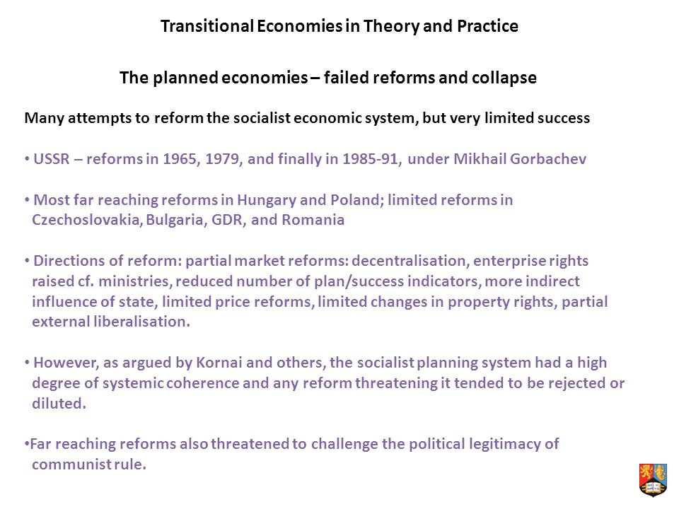 Transitional Economies in Theory and Practice The planned economies – failed reforms and collapse Many attempts to reform the socialist economic system, but very limited success USSR – reforms in 1965, 1979, and finally in , under Mikhail Gorbachev Most far reaching reforms in Hungary and Poland; limited reforms in Czechoslovakia, Bulgaria, GDR, and Romania Directions of reform: partial market reforms: decentralisation, enterprise rights raised cf.