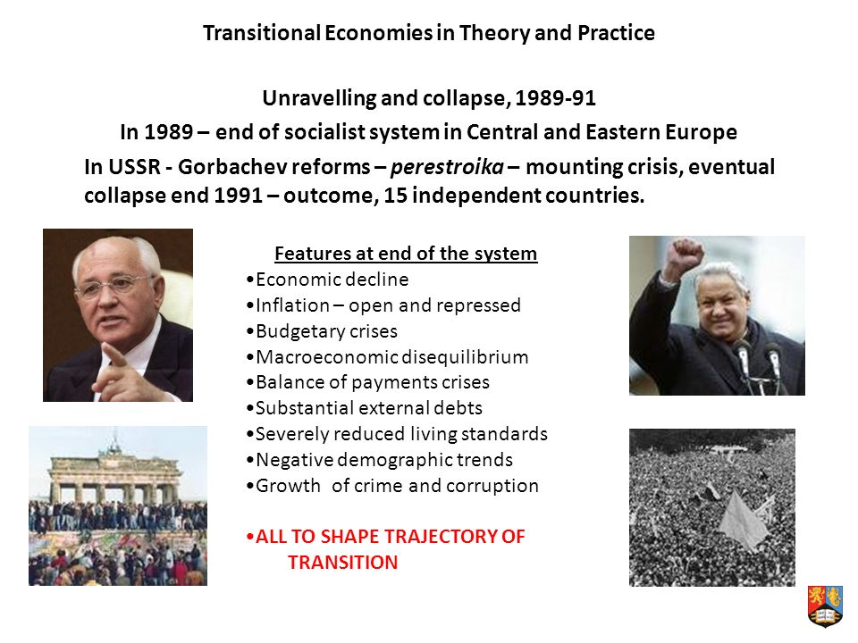 Transitional Economies in Theory and Practice Unravelling and collapse, In 1989 – end of socialist system in Central and Eastern Europe In USSR - Gorbachev reforms – perestroika – mounting crisis, eventual collapse end 1991 – outcome, 15 independent countries.