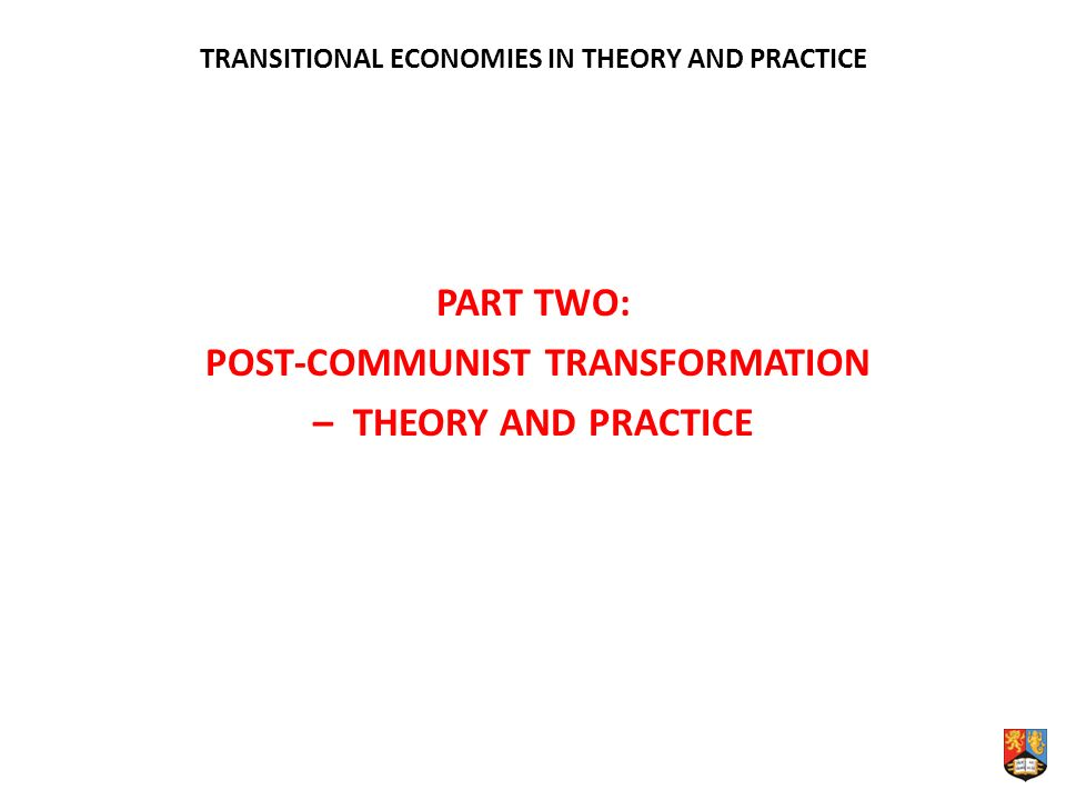 TRANSITIONAL ECONOMIES IN THEORY AND PRACTICE PART TWO: POST-COMMUNIST TRANSFORMATION – THEORY AND PRACTICE