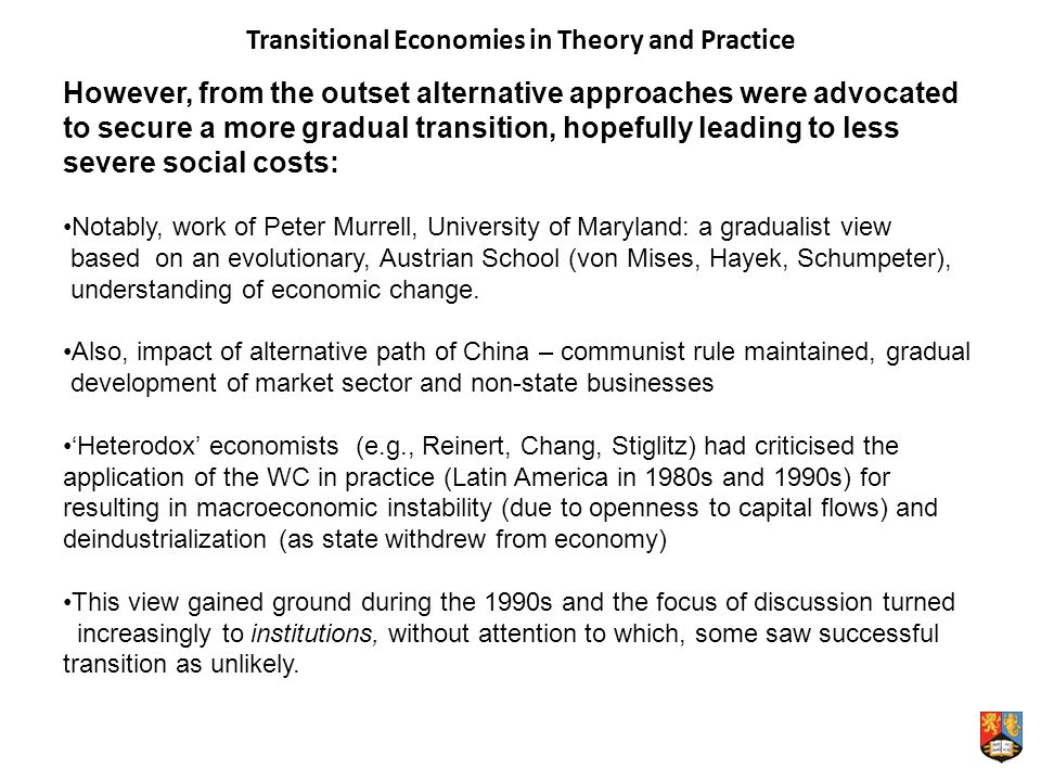 Transitional Economies in Theory and Practice However, from the outset alternative approaches were advocated to secure a more gradual transition, hopefully leading to less severe social costs: Notably, work of Peter Murrell, University of Maryland: a gradualist view based on an evolutionary, Austrian School (von Mises, Hayek, Schumpeter), understanding of economic change.