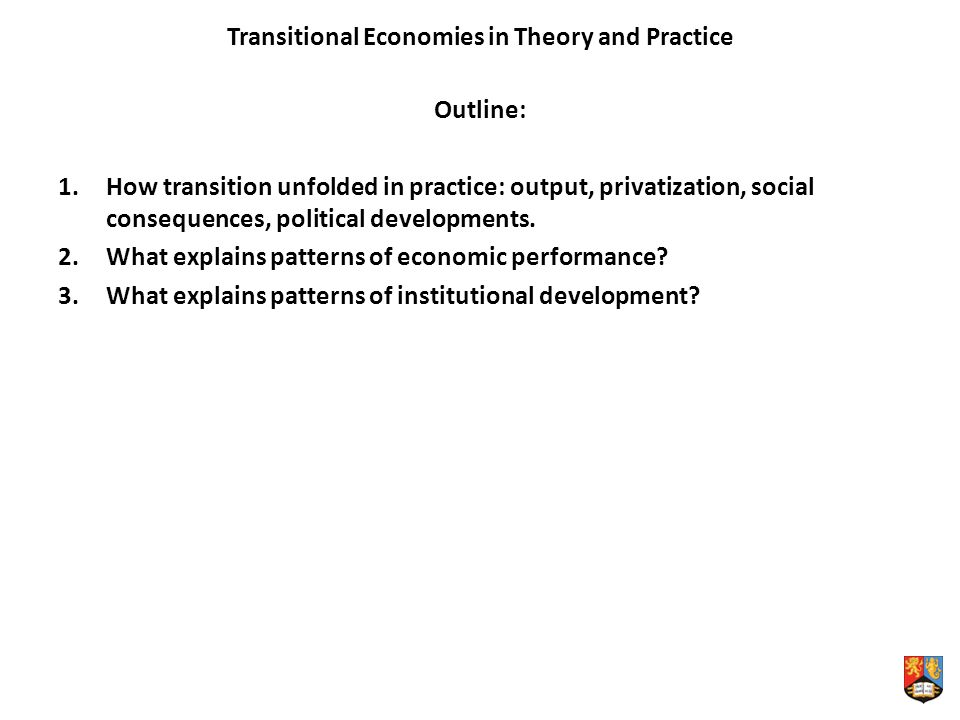 Transitional Economies in Theory and Practice Outline: 1.How transition unfolded in practice: output, privatization, social consequences, political developments.