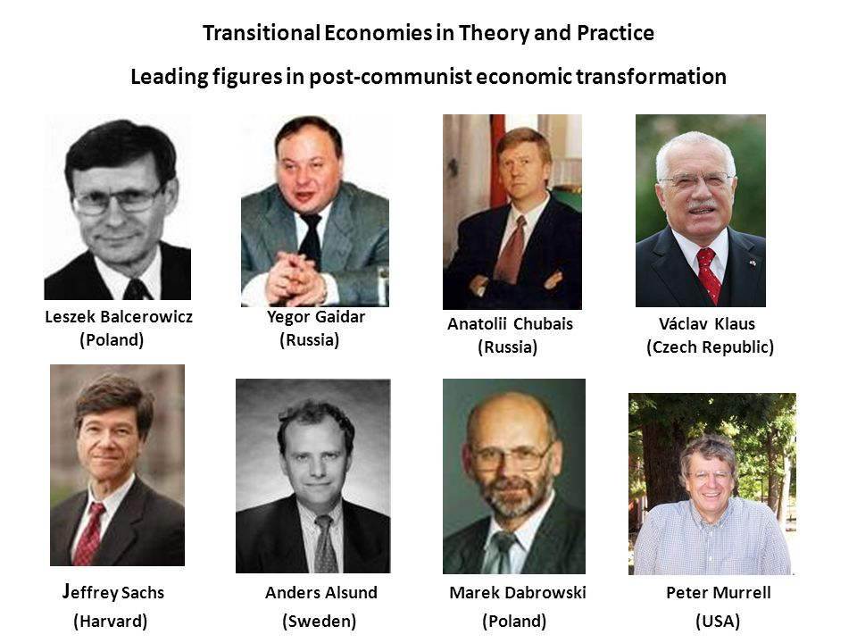 Transitional Economies in Theory and Practice Leading figures in post-communist economic transformation J effrey Sachs Anders Alsund Marek Dabrowski Peter Murrell (Harvard) (Sweden) (Poland) (USA) Leszek Balcerowicz Yegor Gaidar (Poland) (Russia) Václav Klaus (Czech Republic) Anatolii Chubais (Russia)