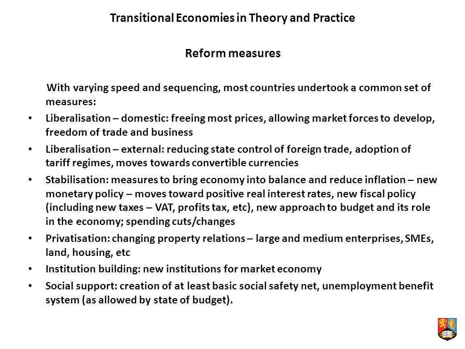 Transitional Economies in Theory and Practice Reform measures With varying speed and sequencing, most countries undertook a common set of measures: Liberalisation – domestic: freeing most prices, allowing market forces to develop, freedom of trade and business Liberalisation – external: reducing state control of foreign trade, adoption of tariff regimes, moves towards convertible currencies Stabilisation: measures to bring economy into balance and reduce inflation – new monetary policy – moves toward positive real interest rates, new fiscal policy (including new taxes – VAT, profits tax, etc), new approach to budget and its role in the economy; spending cuts/changes Privatisation: changing property relations – large and medium enterprises, SMEs, land, housing, etc Institution building: new institutions for market economy Social support: creation of at least basic social safety net, unemployment benefit system (as allowed by state of budget).