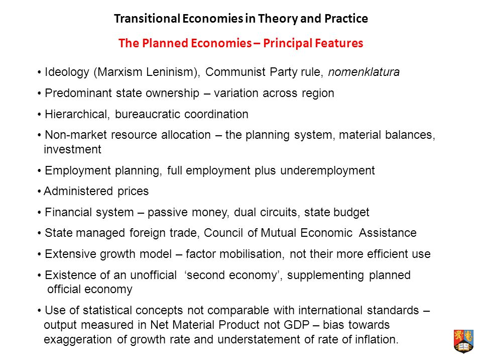 Transitional Economies in Theory and Practice The Planned Economies – Principal Features Ideology (Marxism Leninism), Communist Party rule, nomenklatura Predominant state ownership – variation across region Hierarchical, bureaucratic coordination Non-market resource allocation – the planning system, material balances, investment Employment planning, full employment plus underemployment Administered prices Financial system – passive money, dual circuits, state budget State managed foreign trade, Council of Mutual Economic Assistance Extensive growth model – factor mobilisation, not their more efficient use Existence of an unofficial second economy, supplementing planned official economy Use of statistical concepts not comparable with international standards – output measured in Net Material Product not GDP – bias towards exaggeration of growth rate and understatement of rate of inflation.