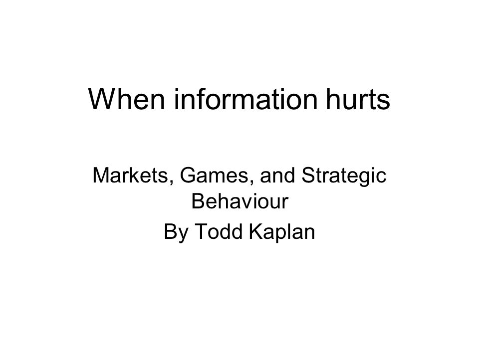 When information hurts Markets, Games, and Strategic Behaviour By Todd Kaplan