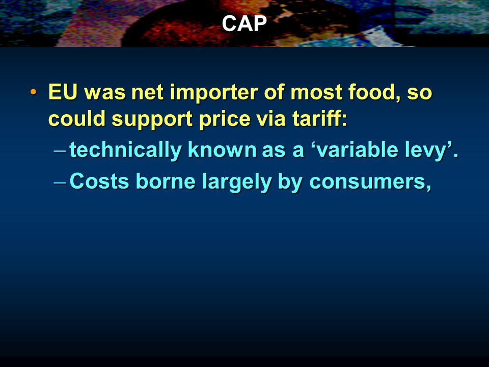 CAP EU was net importer of most food, so could support price via tariff:EU was net importer of most food, so could support price via tariff: –technica