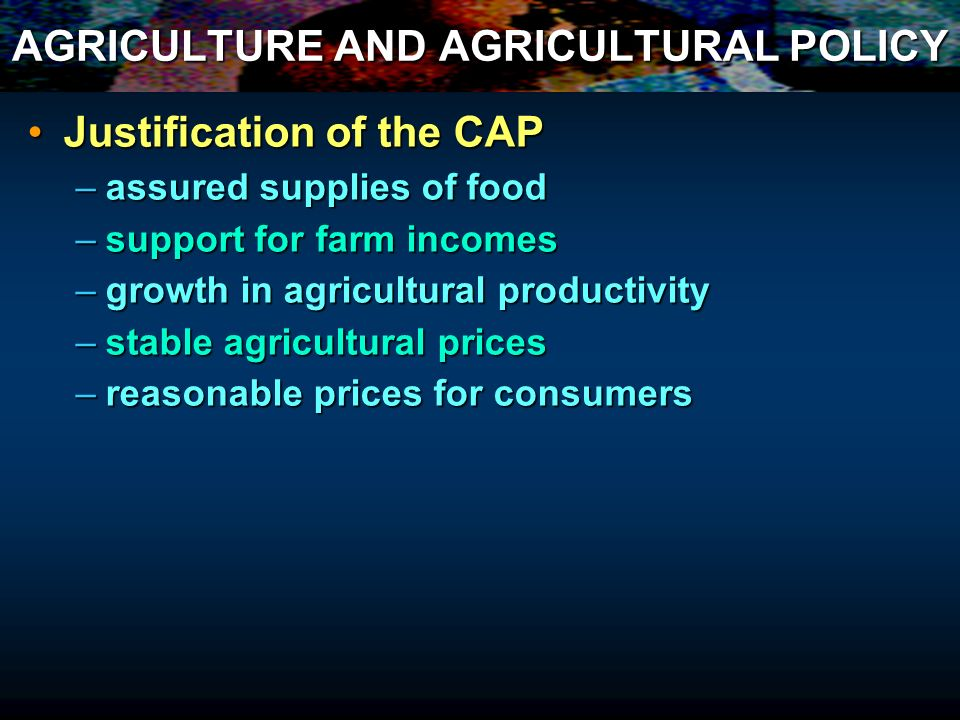 AGRICULTURE AND AGRICULTURAL POLICY Justification of the CAPJustification of the CAP –assured supplies of food –support for farm incomes –growth in ag