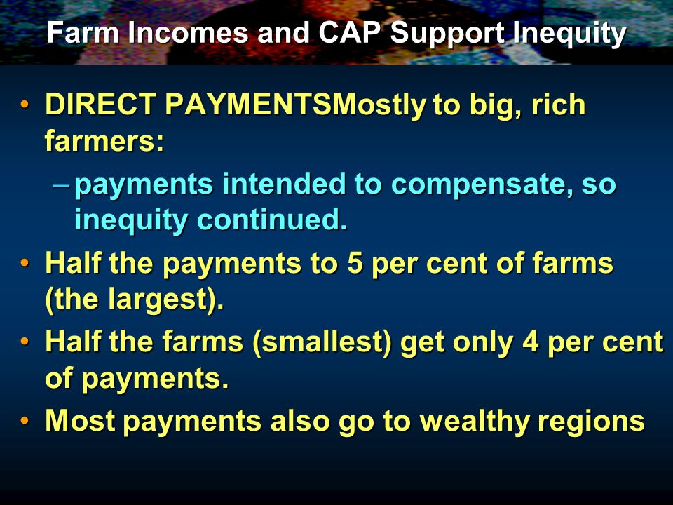 Farm Incomes and CAP Support Inequity DIRECT PAYMENTSMostly to big, rich farmers:DIRECT PAYMENTSMostly to big, rich farmers: –payments intended to com
