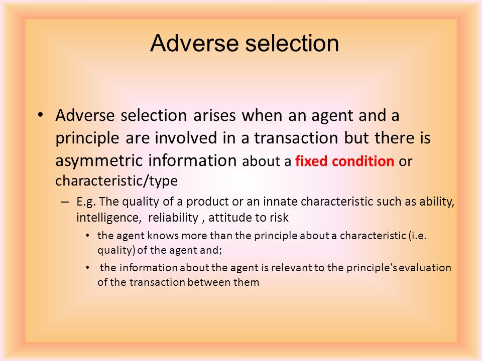 Adverse selection arises when an agent and a principle are involved in a transaction but there is asymmetric information about a fixed condition or characteristic/type – E.g.