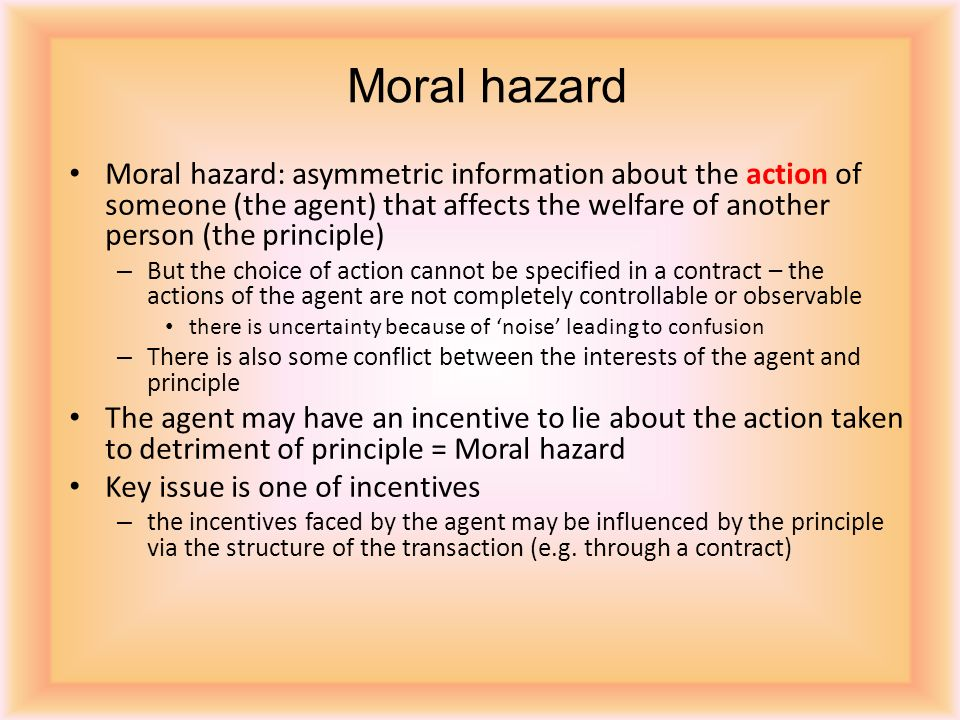 Moral hazard: asymmetric information about the action of someone (the agent) that affects the welfare of another person (the principle) – But the choice of action cannot be specified in a contract – the actions of the agent are not completely controllable or observable there is uncertainty because of noise leading to confusion – There is also some conflict between the interests of the agent and principle The agent may have an incentive to lie about the action taken to detriment of principle = Moral hazard Key issue is one of incentives – the incentives faced by the agent may be influenced by the principle via the structure of the transaction (e.g.