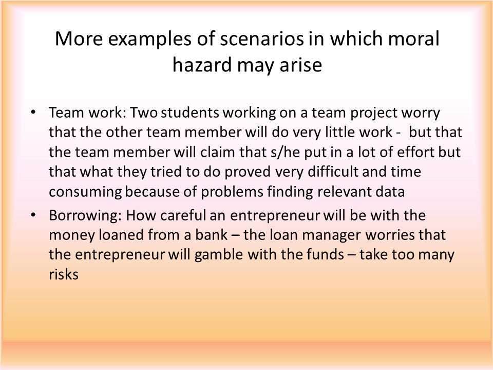 More examples of scenarios in which moral hazard may arise Team work: Two students working on a team project worry that the other team member will do very little work - but that the team member will claim that s/he put in a lot of effort but that what they tried to do proved very difficult and time consuming because of problems finding relevant data Borrowing: How careful an entrepreneur will be with the money loaned from a bank – the loan manager worries that the entrepreneur will gamble with the funds – take too many risks