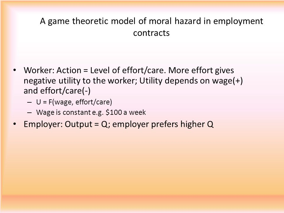 A game theoretic model of moral hazard in employment contracts Worker: Action = Level of effort/care.