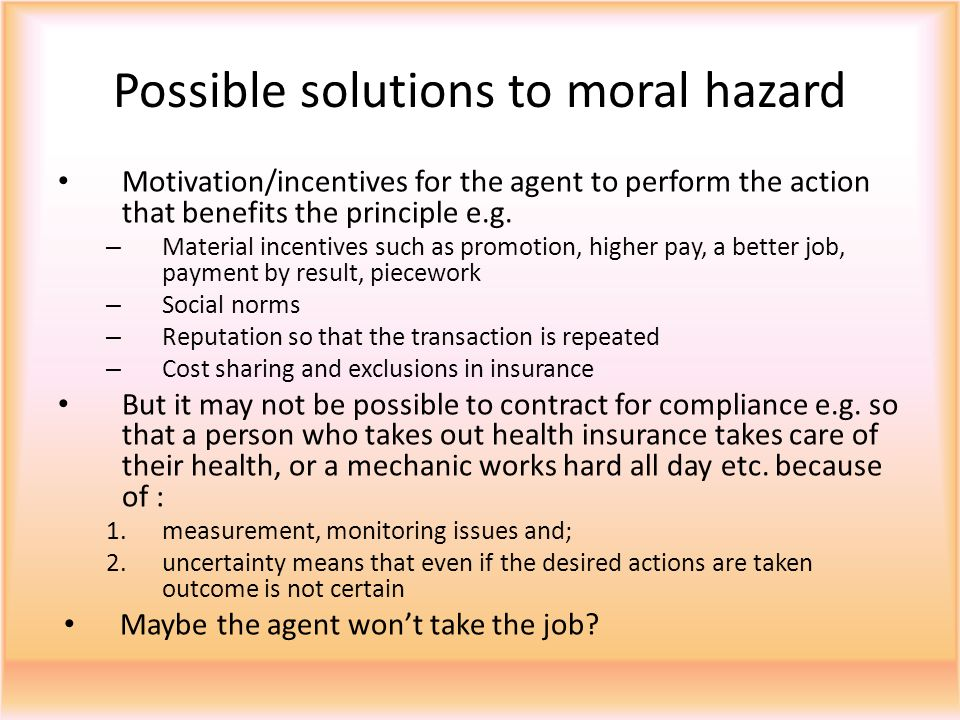Possible solutions to moral hazard Motivation/incentives for the agent to perform the action that benefits the principle e.g.