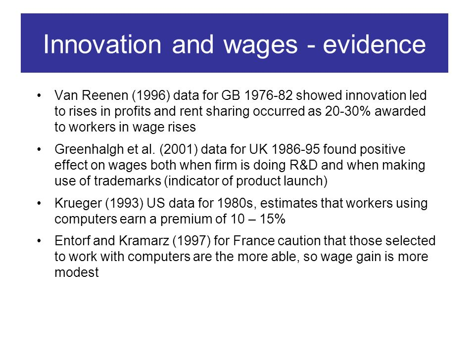 Innovation and wages - evidence Van Reenen (1996) data for GB 1976-82 showed innovation led to rises in profits and rent sharing occurred as 20-30% awarded to workers in wage rises Greenhalgh et al.